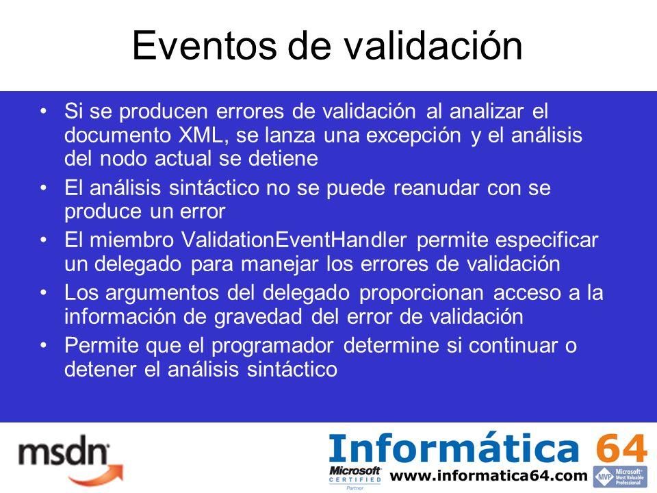 Eventos de validación Si se producen errores de validación al analizar el documento XML, se lanza una excepción y el análisis del nodo actual se detiene El análisis sintáctico no se puede reanudar con se produce un error El miembro ValidationEventHandler permite especificar un delegado para manejar los errores de validación Los argumentos del delegado proporcionan acceso a la información de gravedad del error de validación Permite que el programador determine si continuar o detener el análisis sintáctico