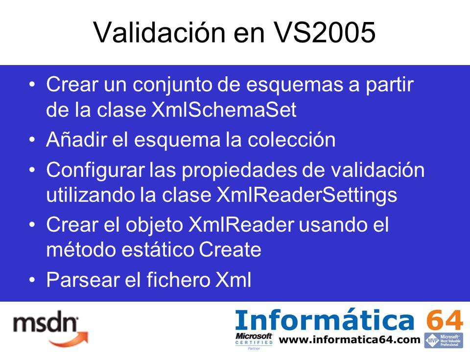 Validación en VS2005 Crear un conjunto de esquemas a partir de la clase XmlSchemaSet Añadir el esquema la colección Configurar las propiedades de validación utilizando la clase XmlReaderSettings Crear el objeto XmlReader usando el método estático Create Parsear el fichero Xml