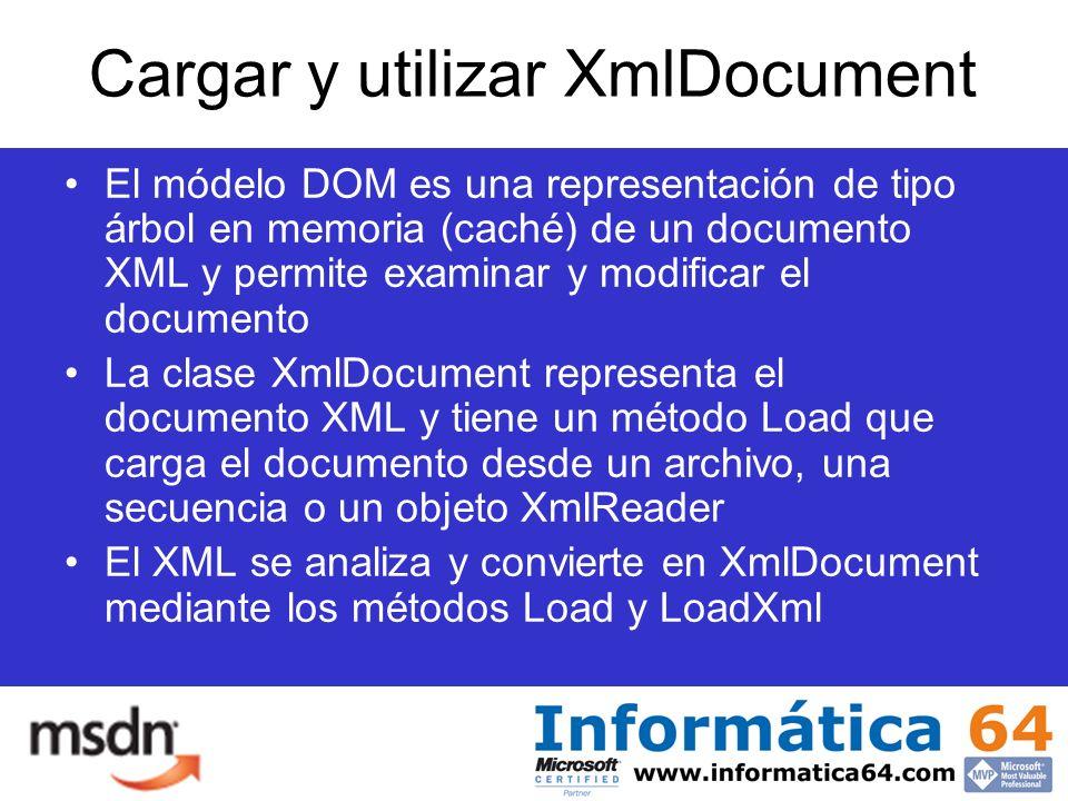 Cargar y utilizar XmlDocument El módelo DOM es una representación de tipo árbol en memoria (caché) de un documento XML y permite examinar y modificar el documento La clase XmlDocument representa el documento XML y tiene un método Load que carga el documento desde un archivo, una secuencia o un objeto XmlReader El XML se analiza y convierte en XmlDocument mediante los métodos Load y LoadXml