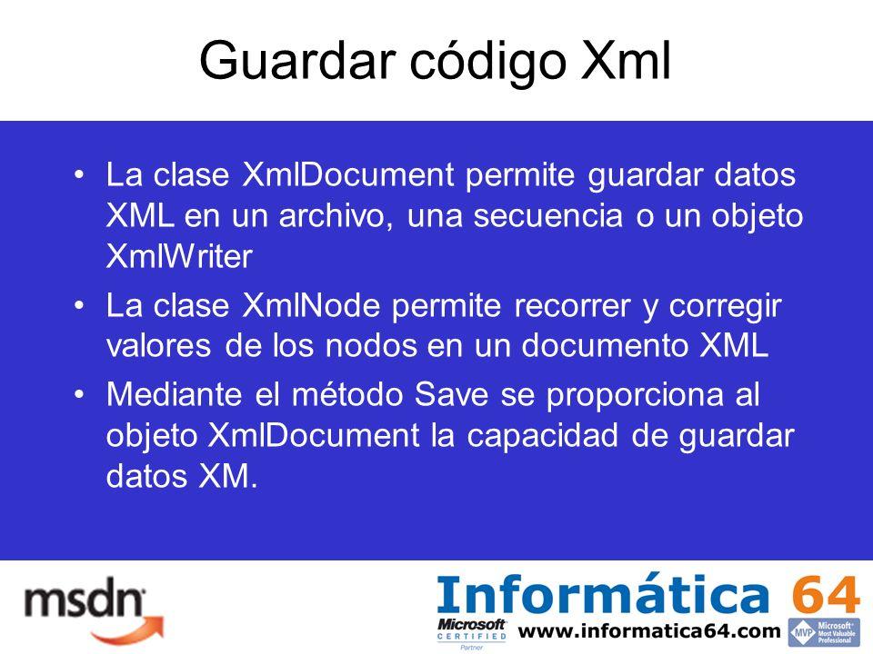 Guardar código Xml La clase XmlDocument permite guardar datos XML en un archivo, una secuencia o un objeto XmlWriter La clase XmlNode permite recorrer y corregir valores de los nodos en un documento XML Mediante el método Save se proporciona al objeto XmlDocument la capacidad de guardar datos XM.