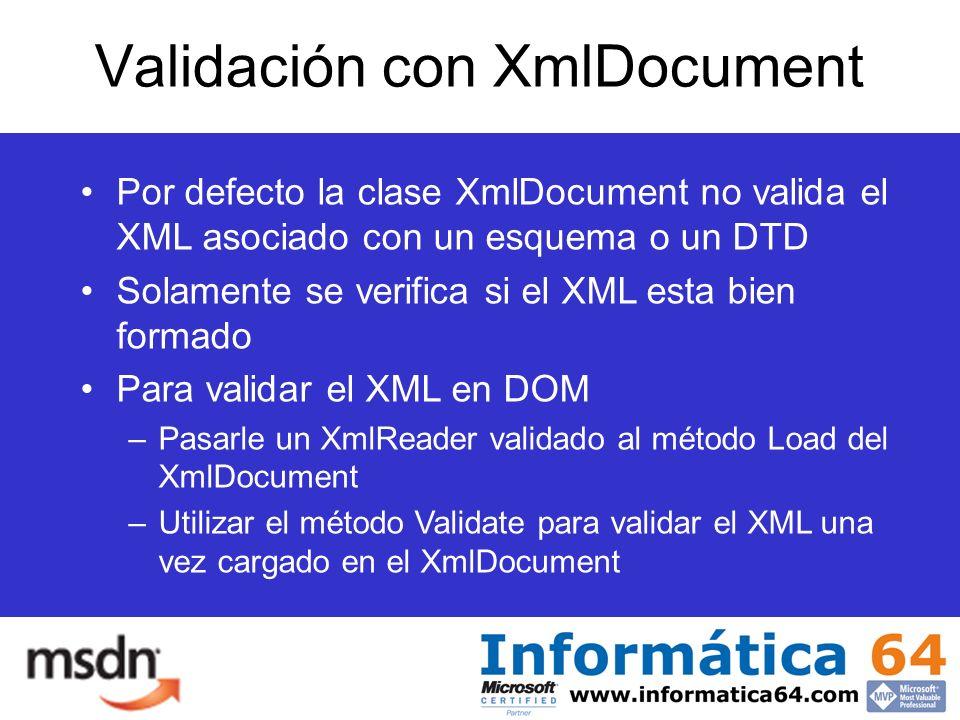 Validación con XmlDocument Por defecto la clase XmlDocument no valida el XML asociado con un esquema o un DTD Solamente se verifica si el XML esta bien formado Para validar el XML en DOM –Pasarle un XmlReader validado al método Load del XmlDocument –Utilizar el método Validate para validar el XML una vez cargado en el XmlDocument