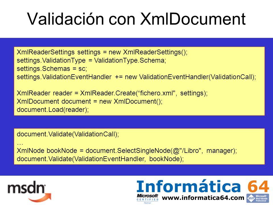 Validación con XmlDocument XmlReaderSettings settings = new XmlReaderSettings(); settings.ValidationType = ValidationType.Schema; settings.Schemas = sc; settings.ValidationEventHandler += new ValidationEventHandler(ValidationCall); XmlReader reader = XmlReader.Create(fichero.xml , settings); XmlDocument document = new XmlDocument(); document.Load(reader); document.Validate(ValidationCall); … XmlNode bookNode = document.SelectSingleNode(@ /Libro , manager); document.Validate(ValidationEventHandler, bookNode);