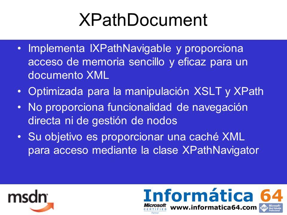 XPathDocument Implementa IXPathNavigable y proporciona acceso de memoria sencillo y eficaz para un documento XML Optimizada para la manipulación XSLT y XPath No proporciona funcionalidad de navegación directa ni de gestión de nodos Su objetivo es proporcionar una caché XML para acceso mediante la clase XPathNavigator