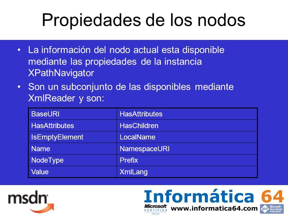 Propiedades de los nodos La información del nodo actual esta disponible mediante las propiedades de la instancia XPathNavigator Son un subconjunto de las disponibles mediante XmlReader y son: BaseURIHasAttributes HasChildren IsEmptyElementLocalName NameNamespaceURI NodeTypePrefix ValueXmlLang