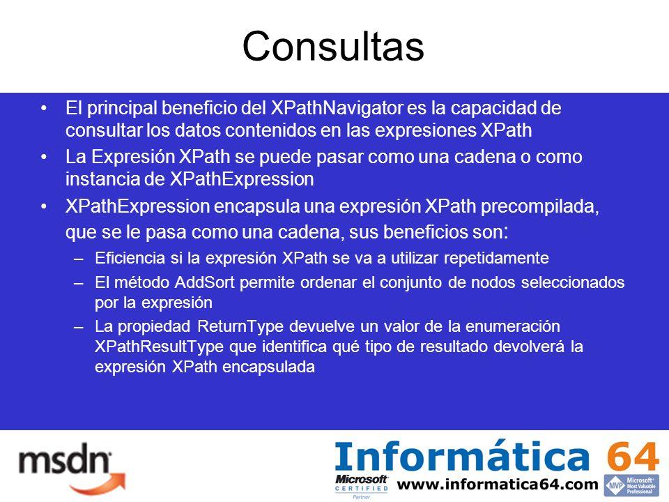 Consultas El principal beneficio del XPathNavigator es la capacidad de consultar los datos contenidos en las expresiones XPath La Expresión XPath se puede pasar como una cadena o como instancia de XPathExpression XPathExpression encapsula una expresión XPath precompilada, que se le pasa como una cadena, sus beneficios son : –Eficiencia si la expresión XPath se va a utilizar repetidamente –El método AddSort permite ordenar el conjunto de nodos seleccionados por la expresión –La propiedad ReturnType devuelve un valor de la enumeración XPathResultType que identifica qué tipo de resultado devolverá la expresión XPath encapsulada