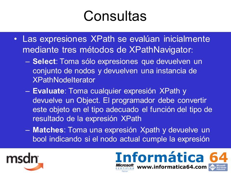Consultas Las expresiones XPath se evalúan inicialmente mediante tres métodos de XPathNavigator : –Select: Toma sólo expresiones que devuelven un conjunto de nodos y devuelven una instancia de XPathNodeIterator –Evaluate: Toma cualquier expresión XPath y devuelve un Object.