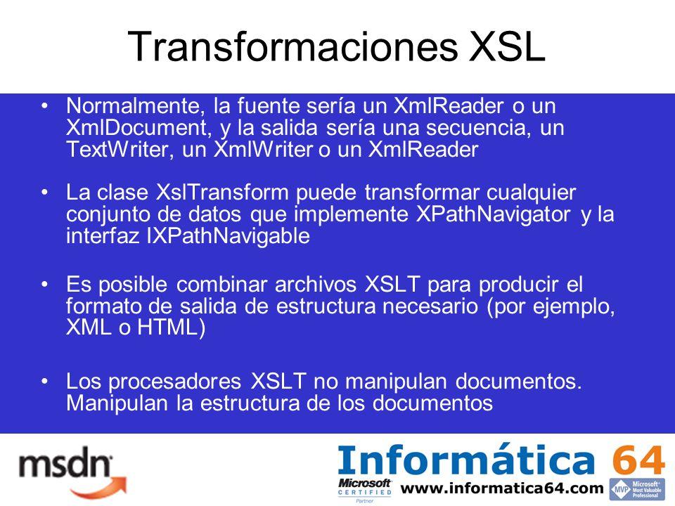 Transformaciones XSL Normalmente, la fuente sería un XmlReader o un XmlDocument, y la salida sería una secuencia, un TextWriter, un XmlWriter o un XmlReader La clase XslTransform puede transformar cualquier conjunto de datos que implemente XPathNavigator y la interfaz IXPathNavigable Es posible combinar archivos XSLT para producir el formato de salida de estructura necesario (por ejemplo, XML o HTML) Los procesadores XSLT no manipulan documentos.