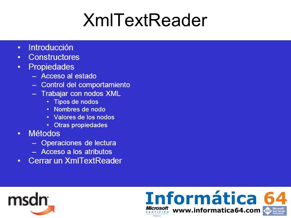 XmlTextReader Introducción Constructores Propiedades –Acceso al estado –Control del comportamiento –Trabajar con nodos XML Tipos de nodos Nombres de nodo Valores de los nodos Otras propiedades Métodos –Operaciones de lectura –Acceso a los atributos Cerrar un XmlTextReader