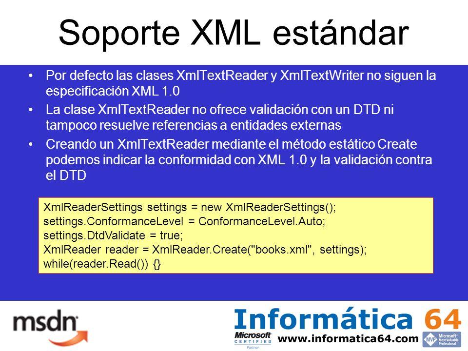 Soporte XML estándar Por defecto las clases XmlTextReader y XmlTextWriter no siguen la especificación XML 1.0 La clase XmlTextReader no ofrece validación con un DTD ni tampoco resuelve referencias a entidades externas Creando un XmlTextReader mediante el método estático Create podemos indicar la conformidad con XML 1.0 y la validación contra el DTD XmlReaderSettings settings = new XmlReaderSettings(); settings.ConformanceLevel = ConformanceLevel.Auto; settings.DtdValidate = true; XmlReader reader = XmlReader.Create( books.xml , settings); while(reader.Read()) {}