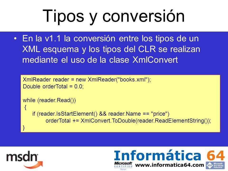 Tipos y conversión En la v1.1 la conversión entre los tipos de un XML esquema y los tipos del CLR se realizan mediante el uso de la clase XmlConvert XmlReader reader = new XmlReader( books.xml ); Double orderTotal = 0.0; while (reader.Read()) { if (reader.IsStartElement() && reader.Name == price ) orderTotal += XmlConvert.ToDouble(reader.ReadElementString()); }