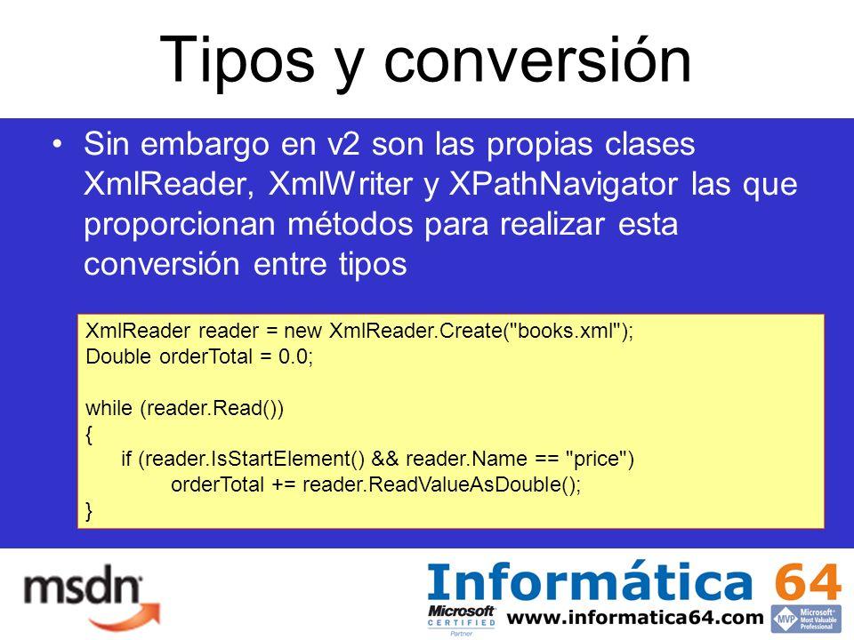 Tipos y conversión Sin embargo en v2 son las propias clases XmlReader, XmlWriter y XPathNavigator las que proporcionan métodos para realizar esta conversión entre tipos XmlReader reader = new XmlReader.Create( books.xml ); Double orderTotal = 0.0; while (reader.Read()) { if (reader.IsStartElement() && reader.Name == price ) orderTotal += reader.ReadValueAsDouble(); }