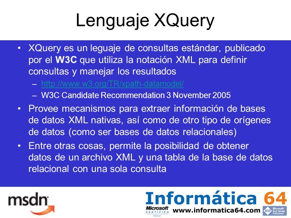 Lenguaje XQuery XQuery es un leguaje de consultas estándar, publicado por el W3C que utiliza la notación XML para definir consultas y manejar los resultados –http://www.w3.org/TR/xpath-datamodel/http://www.w3.org/TR/xpath-datamodel/ –W3C Candidate Recommendation 3 November 2005 Provee mecanismos para extraer información de bases de datos XML nativas, así como de otro tipo de orígenes de datos (como ser bases de datos relacionales) Entre otras cosas, permite la posibilidad de obtener datos de un archivo XML y una tabla de la base de datos relacional con una sola consulta