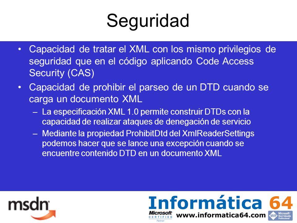 Seguridad Capacidad de tratar el XML con los mismo privilegios de seguridad que en el código aplicando Code Access Security (CAS) Capacidad de prohibir el parseo de un DTD cuando se carga un documento XML –La especificación XML 1.0 permite construir DTDs con la capacidad de realizar ataques de denegación de servicio –Mediante la propiedad ProhibitDtd del XmlReaderSettings podemos hacer que se lance una excepción cuando se encuentre contenido DTD en un documento XML
