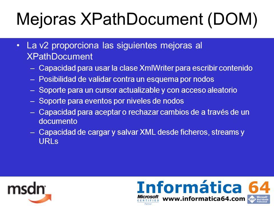 Mejoras XPathDocument (DOM) La v2 proporciona las siguientes mejoras al XPathDocument –Capacidad para usar la clase XmlWriter para escribir contenido –Posibilidad de validar contra un esquema por nodos –Soporte para un cursor actualizable y con acceso aleatorio –Soporte para eventos por niveles de nodos –Capacidad para aceptar o rechazar cambios de a través de un documento –Capacidad de cargar y salvar XML desde ficheros, streams y URLs