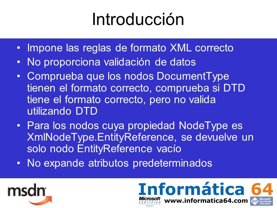 Introducción Impone las reglas de formato XML correcto No proporciona validación de datos Comprueba que los nodos DocumentType tienen el formato correcto, comprueba si DTD tiene el formato correcto, pero no valida utilizando DTD Para los nodos cuya propiedad NodeType es XmlNodeType.EntityReference, se devuelve un solo nodo EntityReference vacío No expande atributos predeterminados