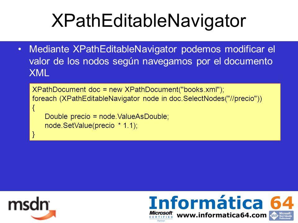 XPathEditableNavigator Mediante XPathEditableNavigator podemos modificar el valor de los nodos según navegamos por el documento XML XPathDocument doc = new XPathDocument( books.xml ); foreach (XPathEditableNavigator node in doc.SelectNodes( //precio )) { Double precio = node.ValueAsDouble; node.SetValue(precio * 1.1); }