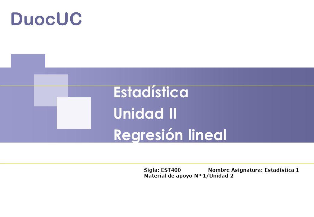Estadística Unidad II Regresión lineal DuocUC Sigla: EST400 Nombre Asignatura: Estadística 1 Material de apoyo Nº 1/Unidad 2