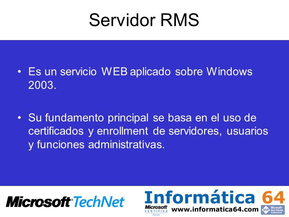 Servidor RMS Es un servicio WEB aplicado sobre Windows 2003. Su fundamento principal se basa en el uso de certificados y enrollment de servidores, usu