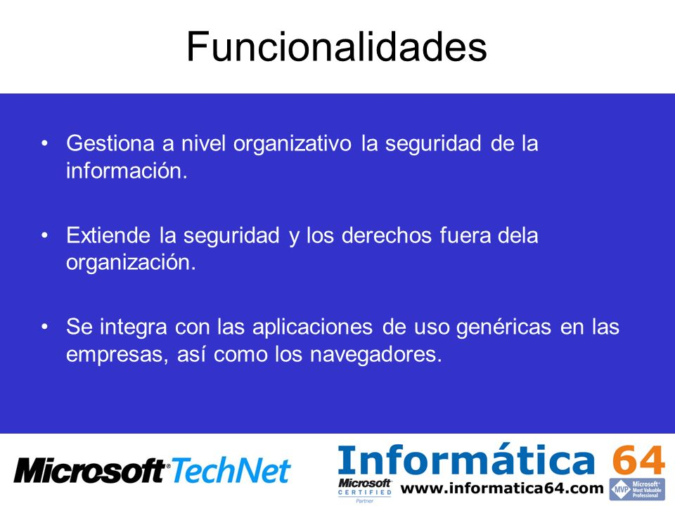 Funcionalidades Gestiona a nivel organizativo la seguridad de la información. Extiende la seguridad y los derechos fuera dela organización. Se integra