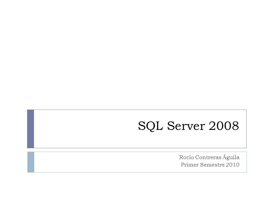 SQL Server 2008 Rocío Contreras Águila Primer Semestre 2010