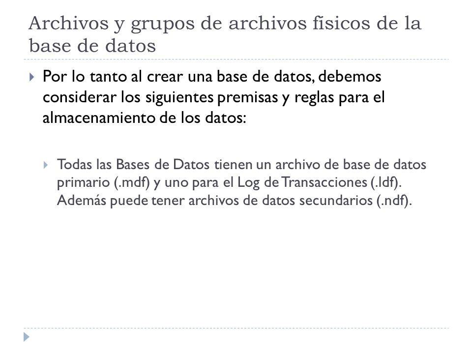 Archivos y grupos de archivos físicos de la base de datos Por lo tanto al crear una base de datos, debemos considerar los siguientes premisas y reglas para el almacenamiento de los datos: Todas las Bases de Datos tienen un archivo de base de datos primario (.mdf) y uno para el Log de Transacciones (.ldf).