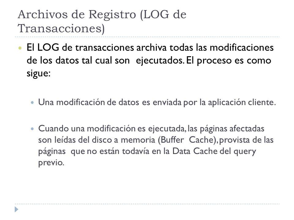 Archivos de Registro (LOG de Transacciones) El LOG de transacciones archiva todas las modificaciones de los datos tal cual son ejecutados. El proceso
