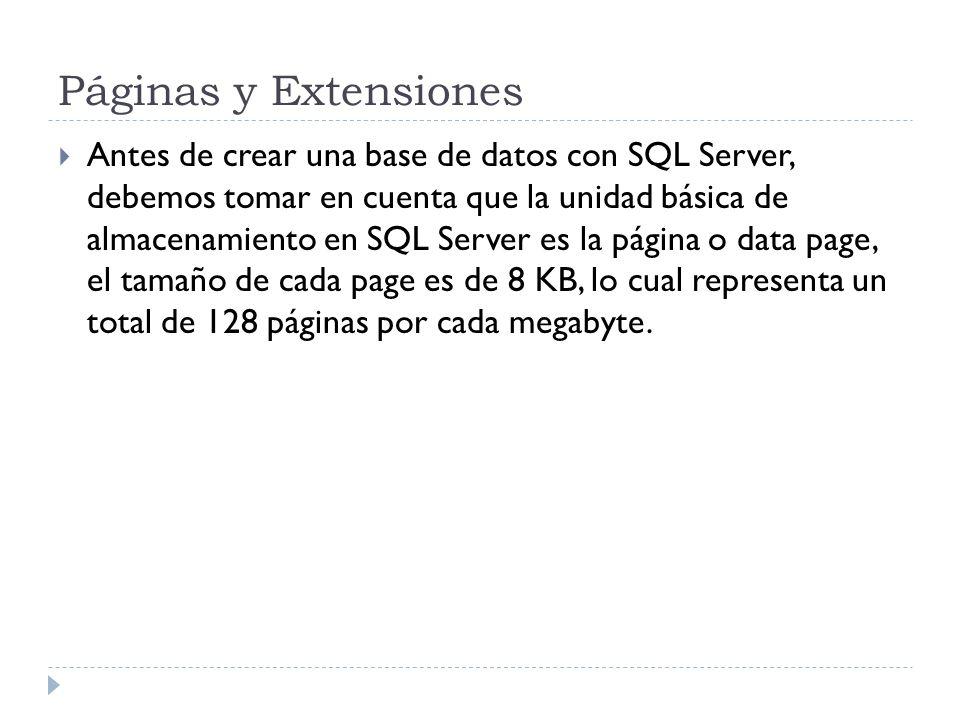 Páginas y Extensiones Antes de crear una base de datos con SQL Server, debemos tomar en cuenta que la unidad básica de almacenamiento en SQL Server es la página o data page, el tamaño de cada page es de 8 KB, lo cual representa un total de 128 páginas por cada megabyte.