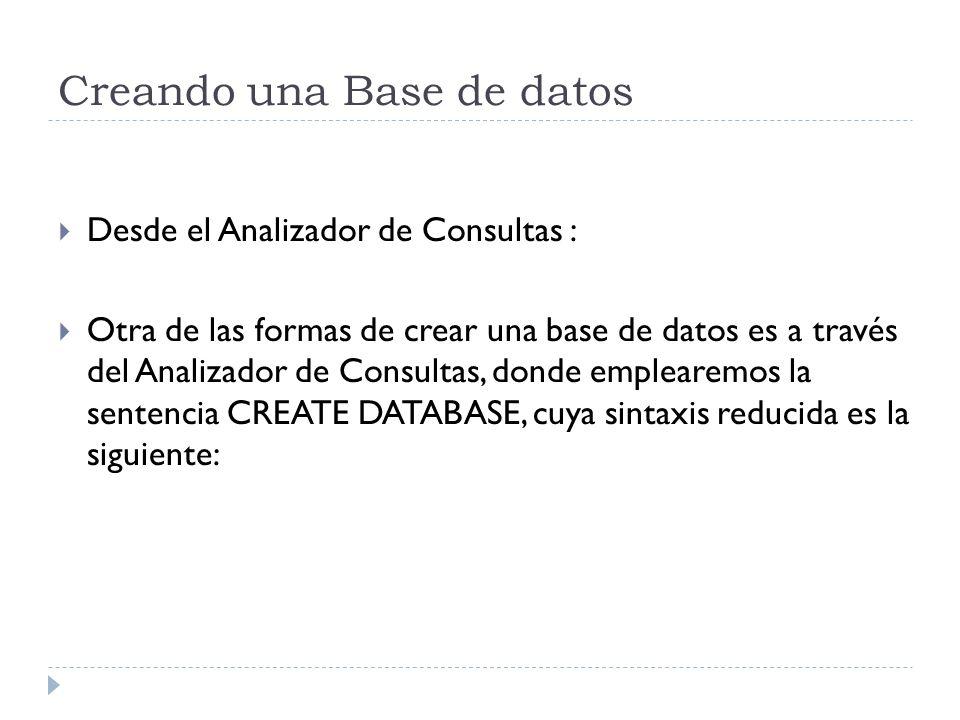 Creando una Base de datos Desde el Analizador de Consultas : Otra de las formas de crear una base de datos es a través del Analizador de Consultas, donde emplearemos la sentencia CREATE DATABASE, cuya sintaxis reducida es la siguiente: