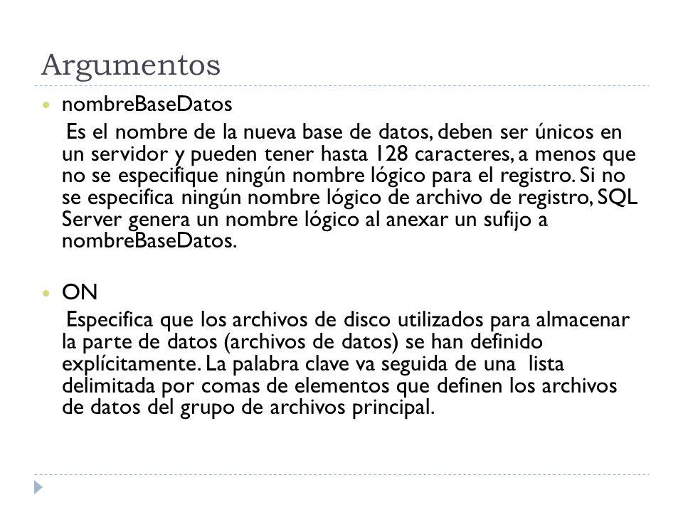 Argumentos nombreBaseDatos Es el nombre de la nueva base de datos, deben ser únicos en un servidor y pueden tener hasta 128 caracteres, a menos que no se especifique ningún nombre lógico para el registro.