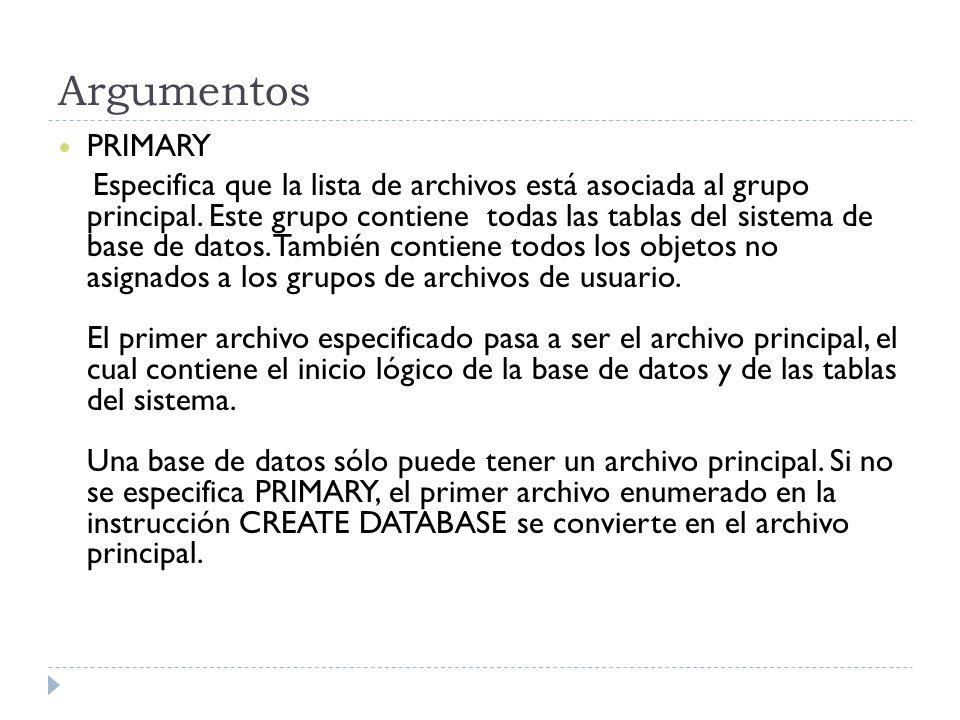Argumentos PRIMARY Especifica que la lista de archivos está asociada al grupo principal. Este grupo contiene todas las tablas del sistema de base de d