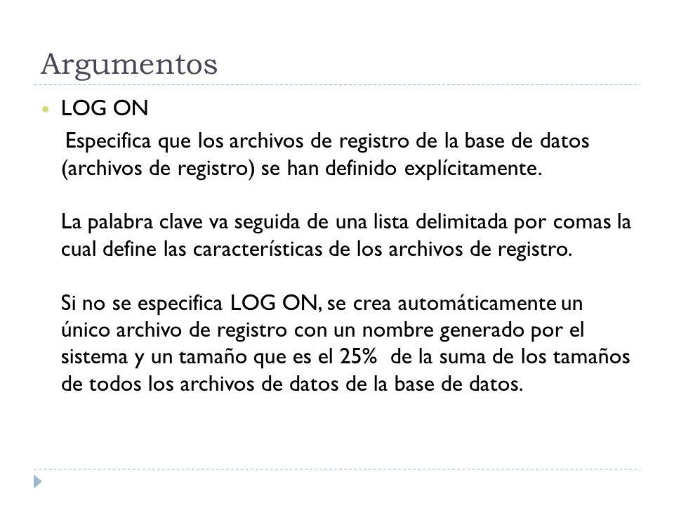 Argumentos LOG ON Especifica que los archivos de registro de la base de datos (archivos de registro) se han definido explícitamente. La palabra clave