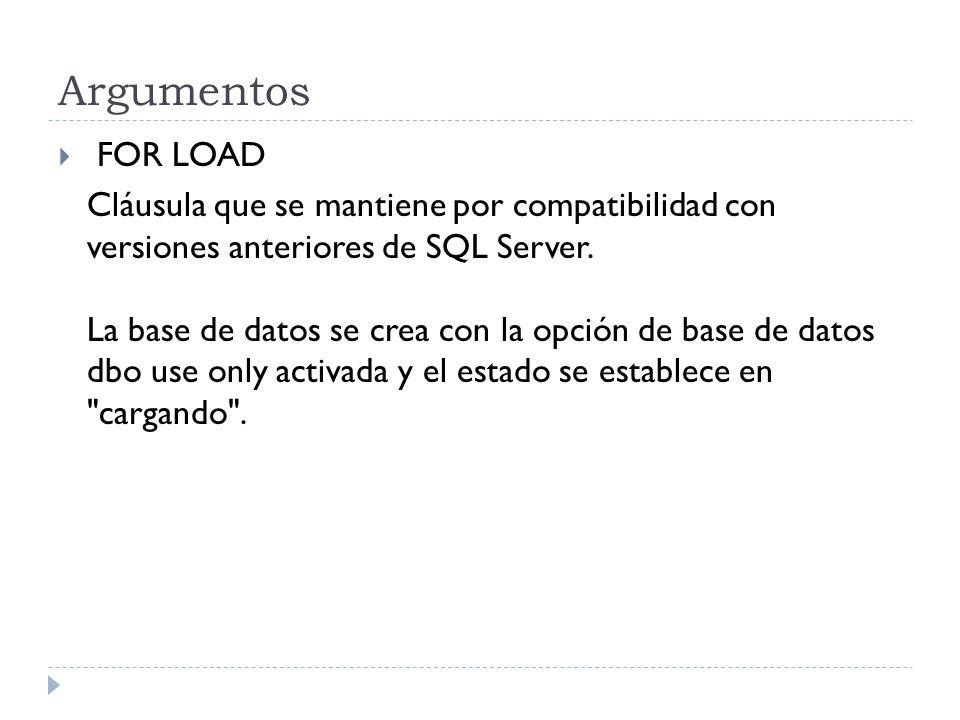 Argumentos FOR LOAD Cláusula que se mantiene por compatibilidad con versiones anteriores de SQL Server. La base de datos se crea con la opción de base