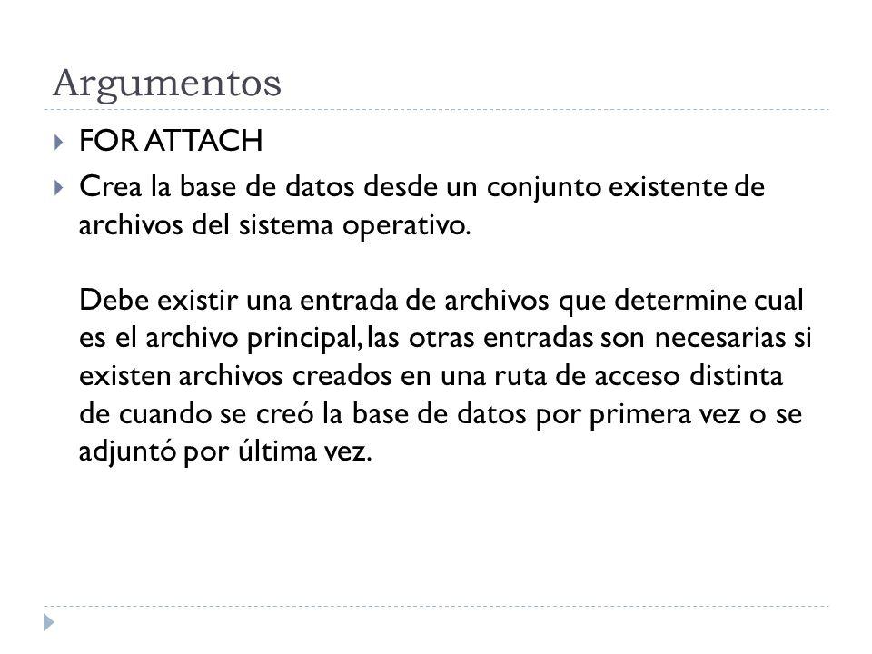 Argumentos FOR ATTACH Crea la base de datos desde un conjunto existente de archivos del sistema operativo.