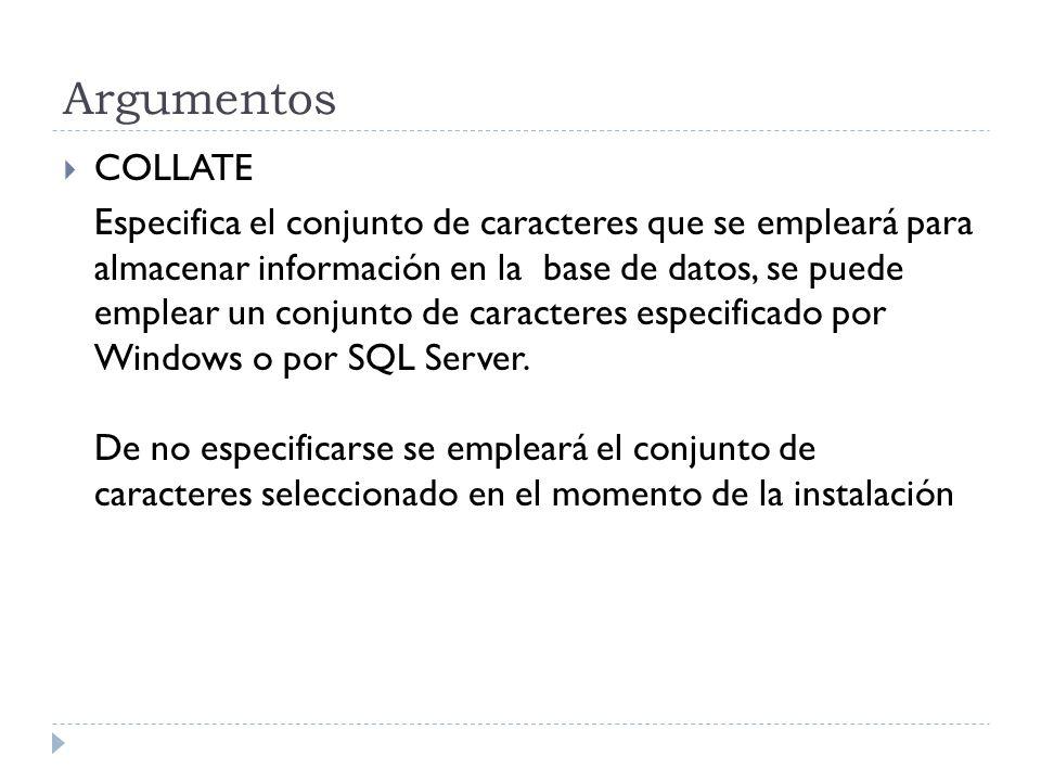 Argumentos COLLATE Especifica el conjunto de caracteres que se empleará para almacenar información en la base de datos, se puede emplear un conjunto de caracteres especificado por Windows o por SQL Server.