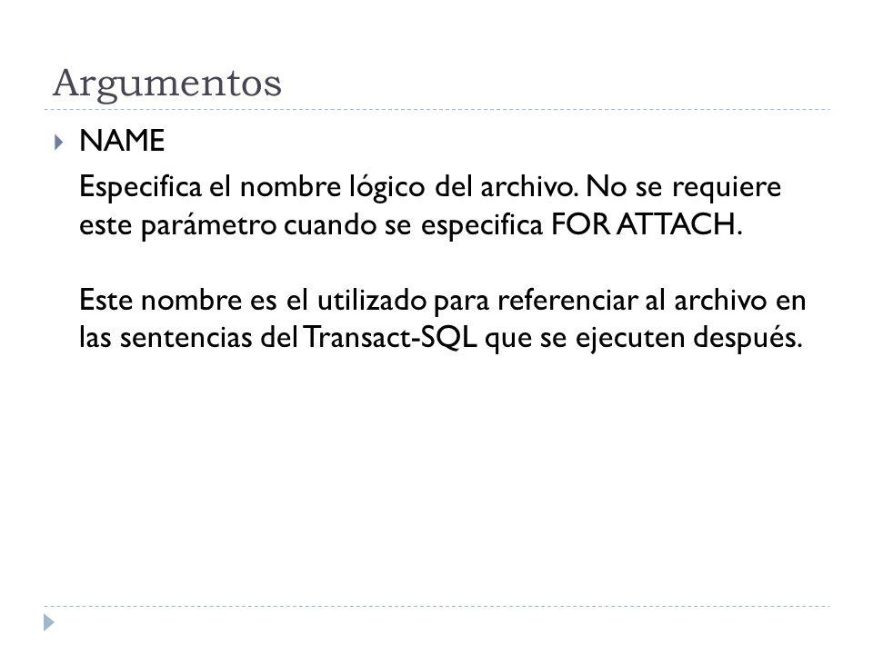 Argumentos NAME Especifica el nombre lógico del archivo. No se requiere este parámetro cuando se especifica FOR ATTACH. Este nombre es el utilizado pa