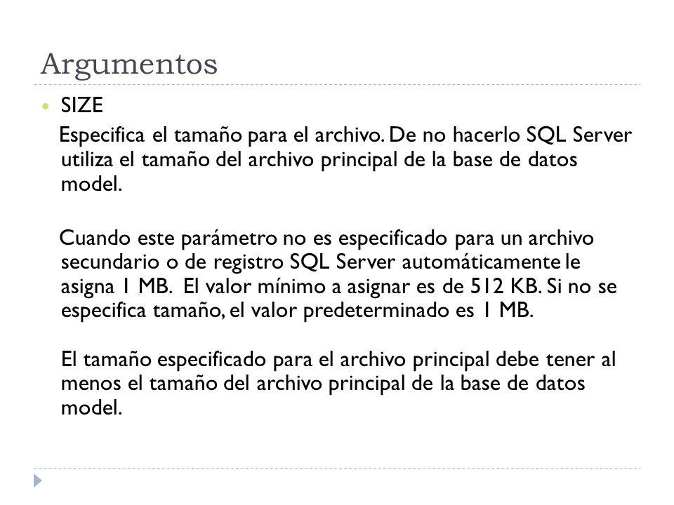 Argumentos SIZE Especifica el tamaño para el archivo. De no hacerlo SQL Server utiliza el tamaño del archivo principal de la base de datos model. Cuan