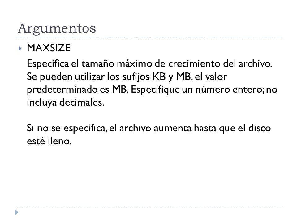 Argumentos MAXSIZE Especifica el tamaño máximo de crecimiento del archivo. Se pueden utilizar los sufijos KB y MB, el valor predeterminado es MB. Espe