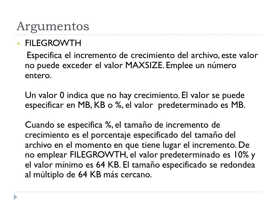 Argumentos FILEGROWTH Especifica el incremento de crecimiento del archivo, este valor no puede exceder el valor MAXSIZE. Emplee un número entero. Un v