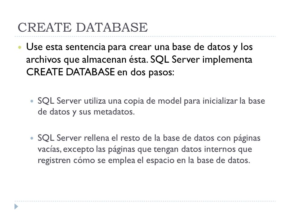 CREATE DATABASE Use esta sentencia para crear una base de datos y los archivos que almacenan ésta. SQL Server implementa CREATE DATABASE en dos pasos: