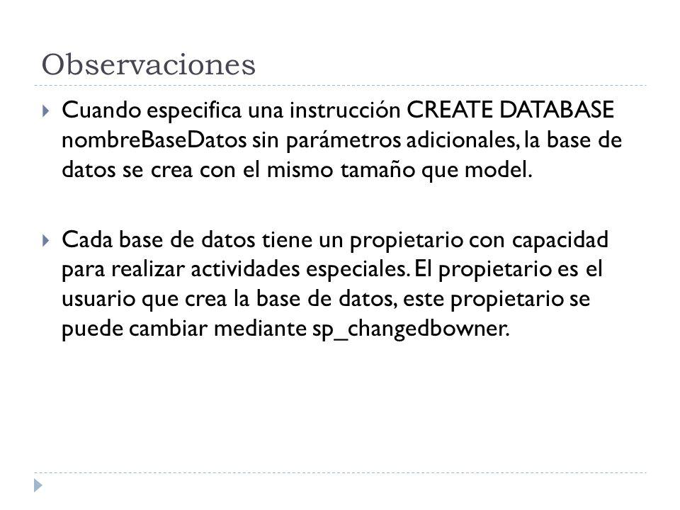 Observaciones Cuando especifica una instrucción CREATE DATABASE nombreBaseDatos sin parámetros adicionales, la base de datos se crea con el mismo tamaño que model.