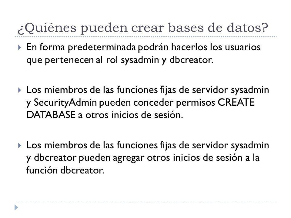 ¿Quiénes pueden crear bases de datos? En forma predeterminada podrán hacerlos los usuarios que pertenecen al rol sysadmin y dbcreator. Los miembros de