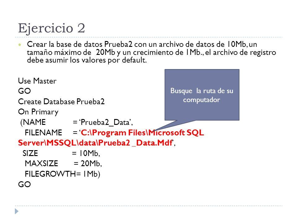 Ejercicio 2 Crear la base de datos Prueba2 con un archivo de datos de 10Mb, un tamaño máximo de 20Mb y un crecimiento de 1Mb., el archivo de registro debe asumir los valores por default.
