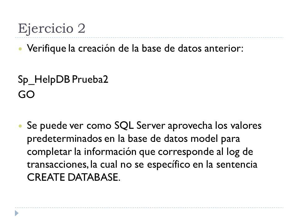 Ejercicio 2 Verifique la creación de la base de datos anterior: Sp_HelpDB Prueba2 GO Se puede ver como SQL Server aprovecha los valores predeterminados en la base de datos model para completar la información que corresponde al log de transacciones, la cual no se específico en la sentencia CREATE DATABASE.