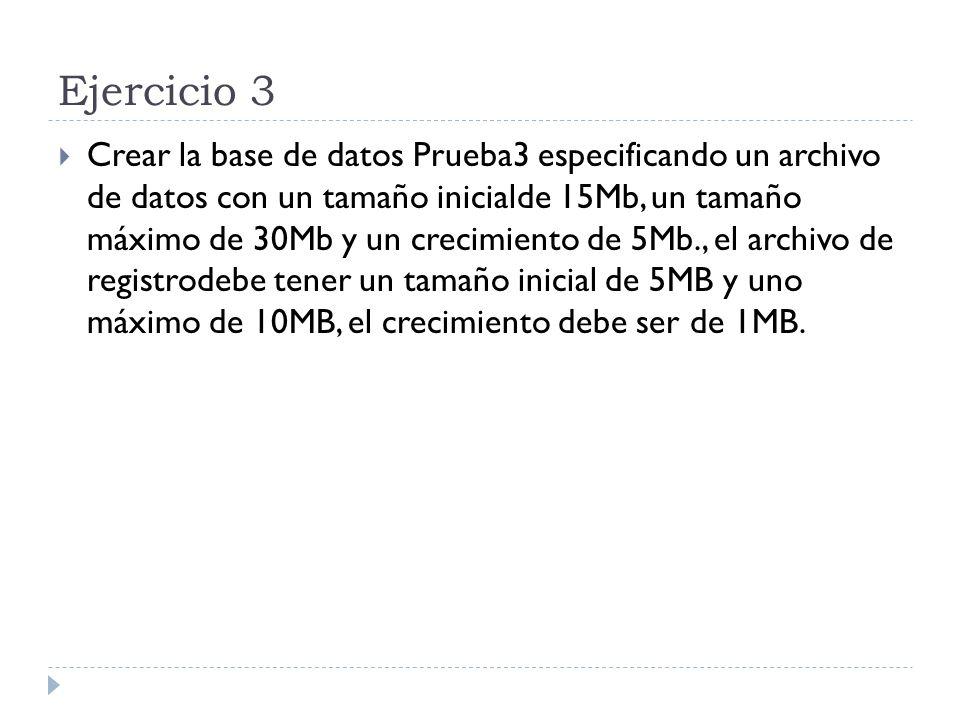 Ejercicio 3 Crear la base de datos Prueba3 especificando un archivo de datos con un tamaño inicialde 15Mb, un tamaño máximo de 30Mb y un crecimiento de 5Mb., el archivo de registrodebe tener un tamaño inicial de 5MB y uno máximo de 10MB, el crecimiento debe ser de 1MB.
