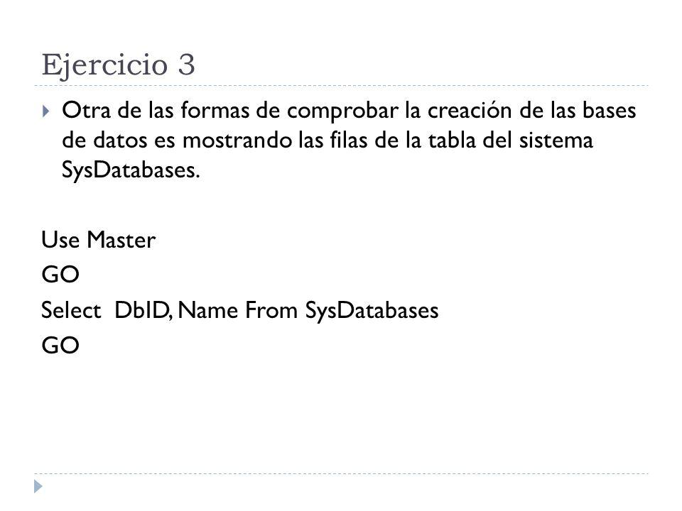 Ejercicio 3 Otra de las formas de comprobar la creación de las bases de datos es mostrando las filas de la tabla del sistema SysDatabases. Use Master