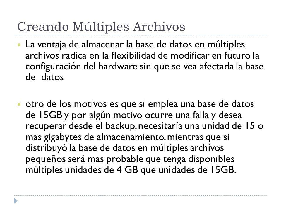 Creando Múltiples Archivos La ventaja de almacenar la base de datos en múltiples archivos radica en la flexibilidad de modificar en futuro la configuración del hardware sin que se vea afectada la base de datos otro de los motivos es que si emplea una base de datos de 15GB y por algún motivo ocurre una falla y desea recuperar desde el backup, necesitaría una unidad de 15 o mas gigabytes de almacenamiento, mientras que si distribuyó la base de datos en múltiples archivos pequeños será mas probable que tenga disponibles múltiples unidades de 4 GB que unidades de 15GB.