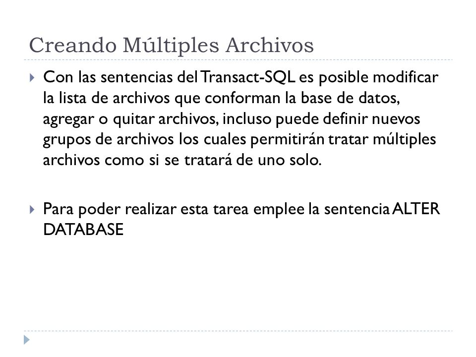 Creando Múltiples Archivos Con las sentencias del Transact-SQL es posible modificar la lista de archivos que conforman la base de datos, agregar o qui