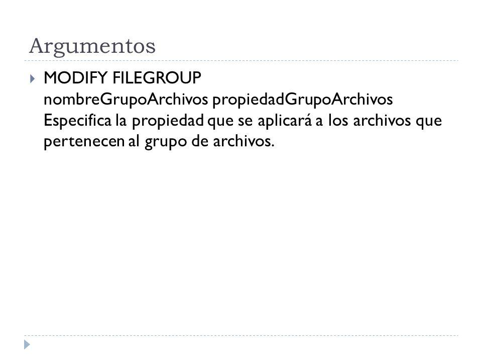 Argumentos MODIFY FILEGROUP nombreGrupoArchivos propiedadGrupoArchivos Especifica la propiedad que se aplicará a los archivos que pertenecen al grupo