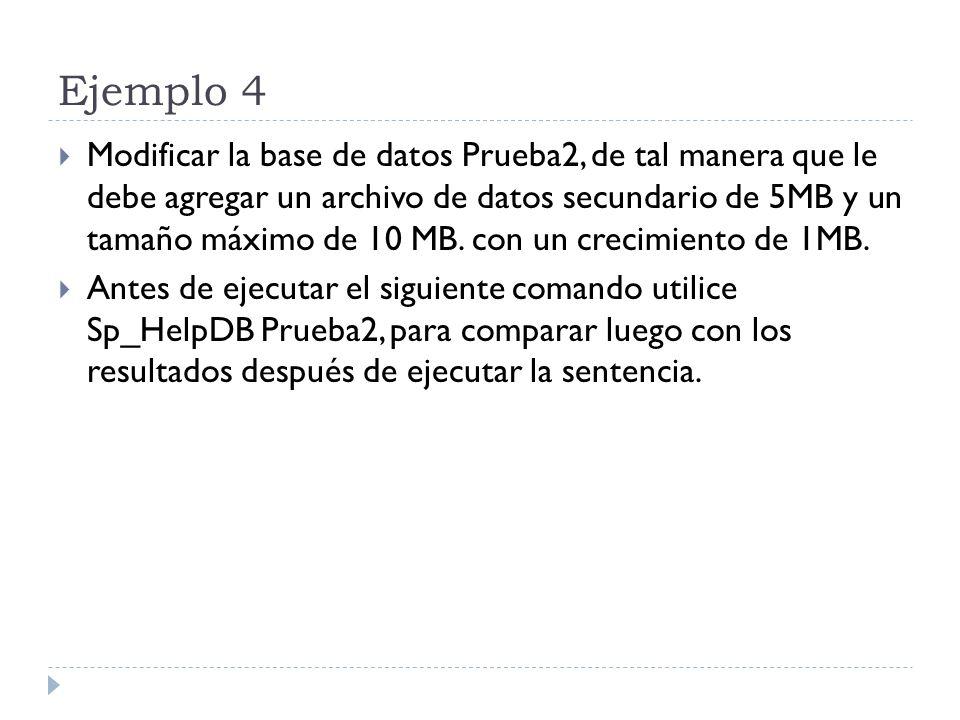 Ejemplo 4 Modificar la base de datos Prueba2, de tal manera que le debe agregar un archivo de datos secundario de 5MB y un tamaño máximo de 10 MB.