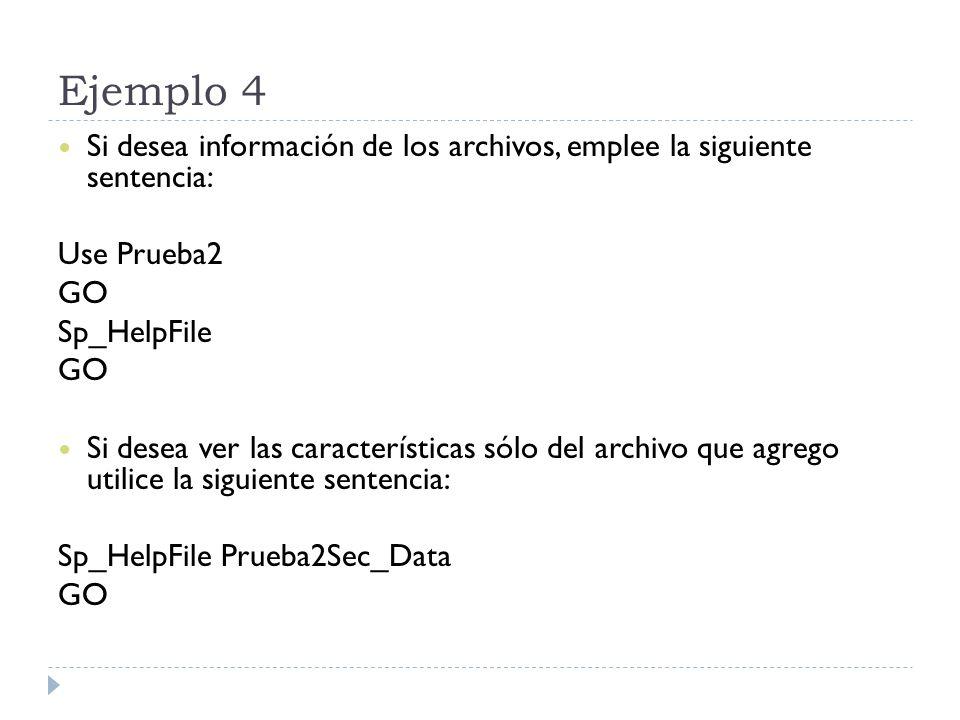 Ejemplo 4 Si desea información de los archivos, emplee la siguiente sentencia: Use Prueba2 GO Sp_HelpFile GO Si desea ver las características sólo del archivo que agrego utilice la siguiente sentencia: Sp_HelpFile Prueba2Sec_Data GO